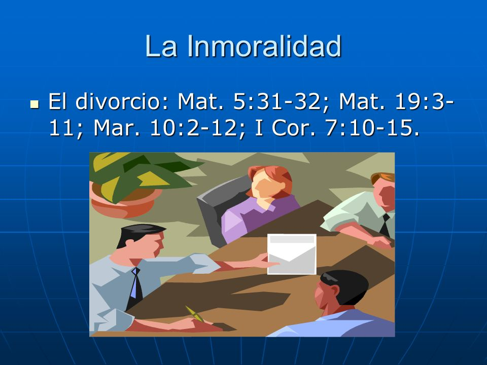 La Inmoralidad El divorcio: Mat. 5:31-32; Mat. 19:3- 11; Mar. 10:2-12; I Cor. 7:10-15. El divorcio: Mat. 5:31-32; Mat. 19:3- 11; Mar. 10:2-12; I Cor.