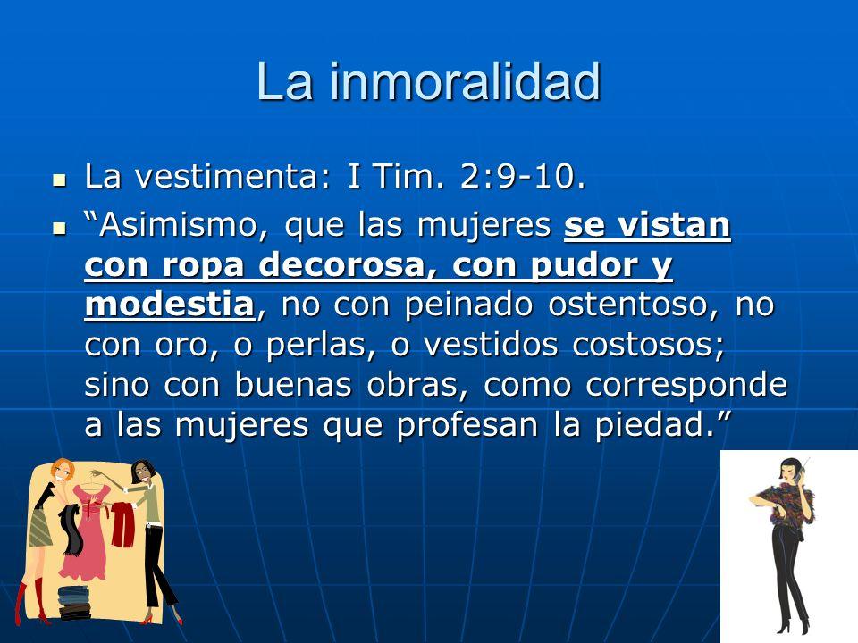 La inmoralidad La vestimenta: I Tim. 2:9-10. La vestimenta: I Tim. 2:9-10. Asimismo, que las mujeres se vistan con ropa decorosa, con pudor y modestia