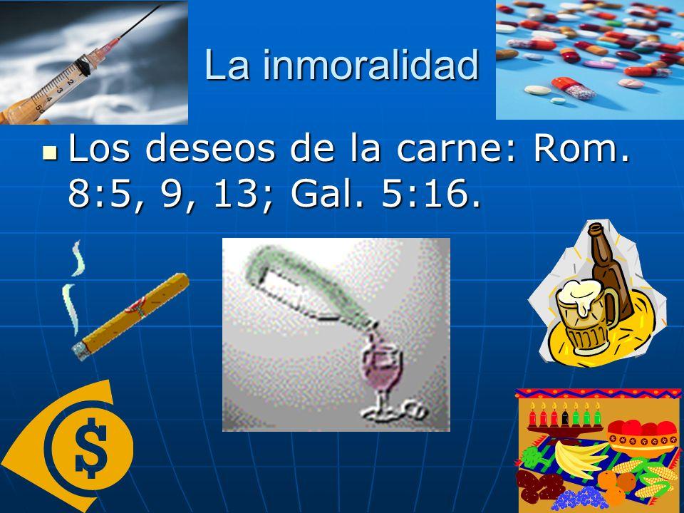 La inmoralidad Los deseos de la carne: Rom. 8:5, 9, 13; Gal. 5:16. Los deseos de la carne: Rom. 8:5, 9, 13; Gal. 5:16.