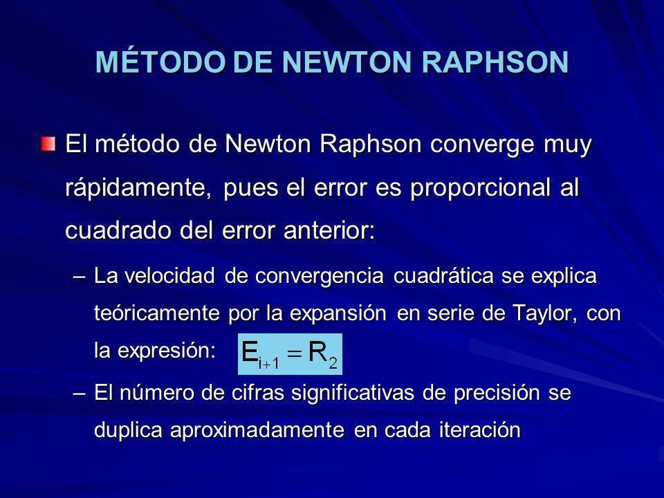MÉTODO DE NEWTON RAPHSON El método de Newton Raphson converge muy rápidamente, pues el error es proporcional al cuadrado del error anterior: –La velocidad de convergencia cuadrática se explica teóricamente por la expansión en serie de Taylor, con la expresión: –El número de cifras significativas de precisión se duplica aproximadamente en cada iteración