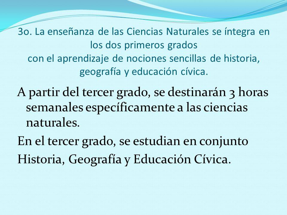 3o. La enseñanza de las Ciencias Naturales se íntegra en los dos primeros grados con el aprendizaje de nociones sencillas de historia, geografía y edu