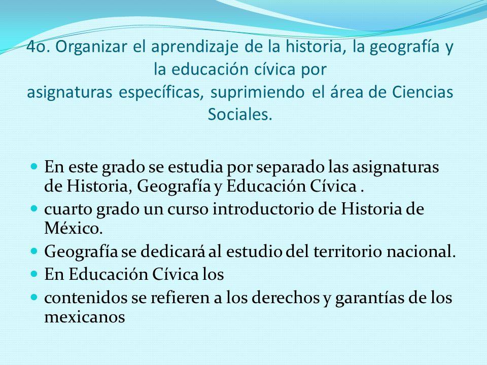 4o. Organizar el aprendizaje de la historia, la geografía y la educación cívica por asignaturas específicas, suprimiendo el área de Ciencias Sociales.