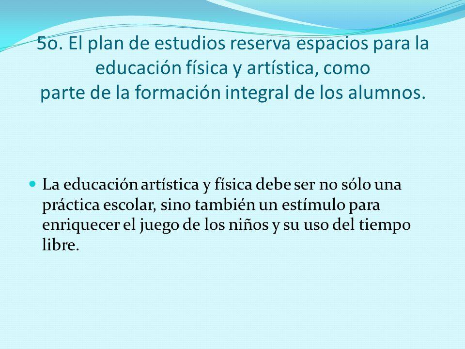 5o. El plan de estudios reserva espacios para la educación física y artística, como parte de la formación integral de los alumnos. La educación artíst