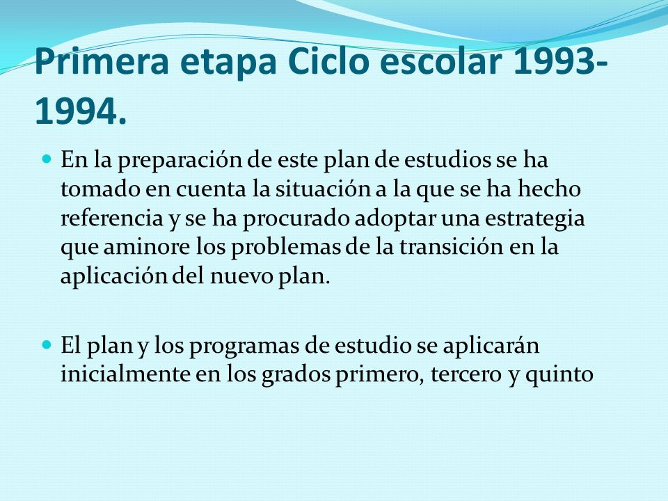Primera etapa Ciclo escolar 1993- 1994. En la preparación de este plan de estudios se ha tomado en cuenta la situación a la que se ha hecho referencia