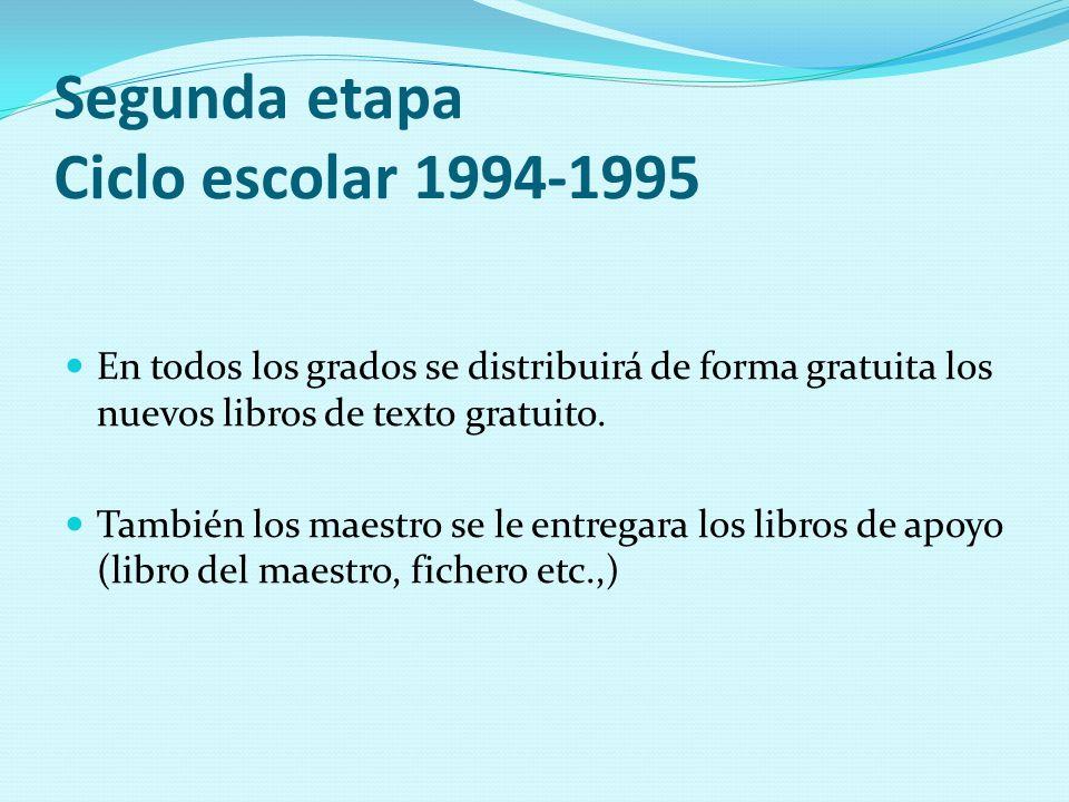 Segunda etapa Ciclo escolar 1994-1995 En todos los grados se distribuirá de forma gratuita los nuevos libros de texto gratuito. También los maestro se