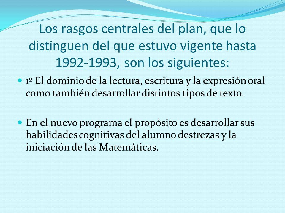 Los rasgos centrales del plan, que lo distinguen del que estuvo vigente hasta 1992-1993, son los siguientes: 1º El dominio de la lectura, escritura y