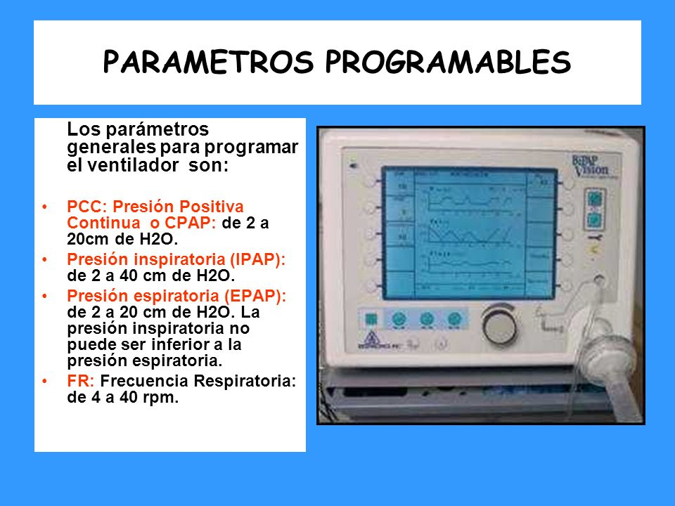 PARAMETROS PROGRAMABLES Los parámetros generales para programar el ventilador son: PCC: Presión Positiva Continua o CPAP: de 2 a 20cm de H2O. Presión