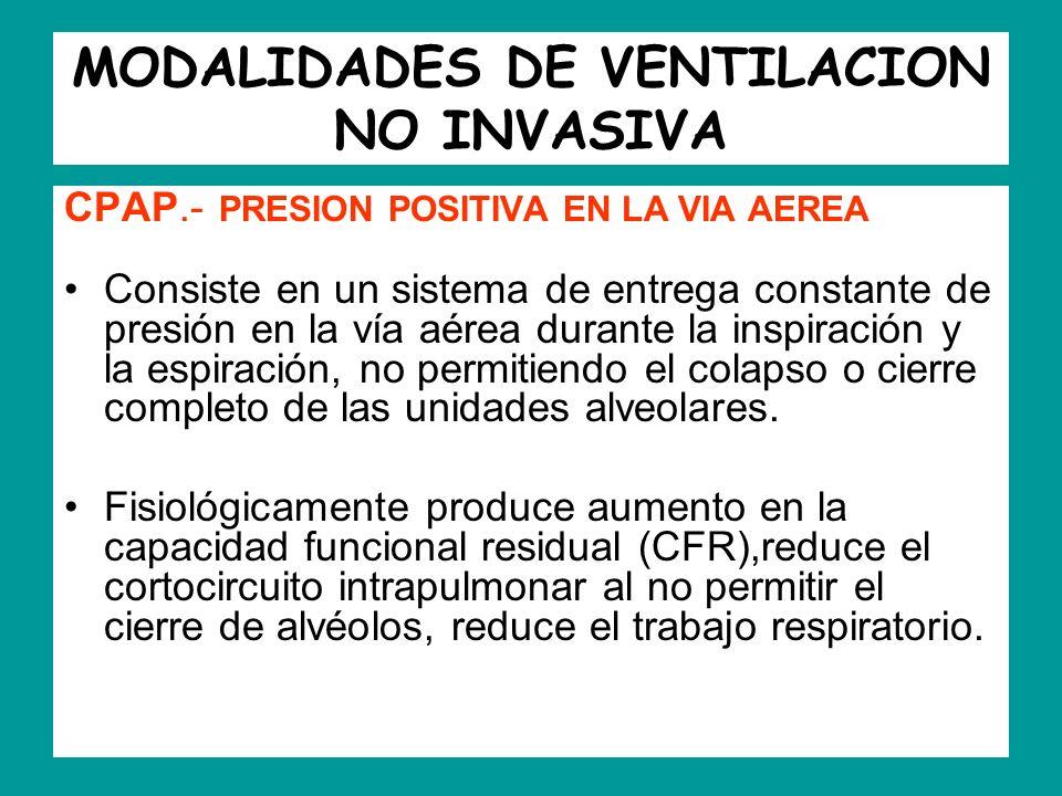 MODALIDADES DE VENTILACION NO INVASIVA CPAP.- PRESION POSITIVA EN LA VIA AEREA Consiste en un sistema de entrega constante de presión en la vía aérea
