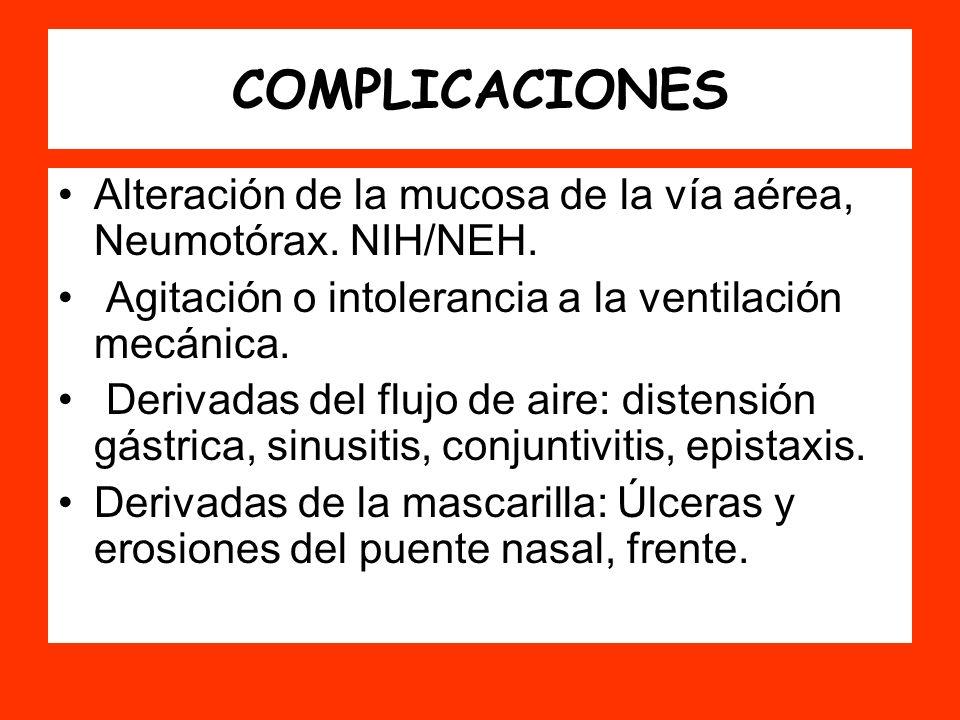 COMPLICACIONES Alteración de la mucosa de la vía aérea, Neumotórax. NIH/NEH. Agitación o intolerancia a la ventilación mecánica. Derivadas del flujo d