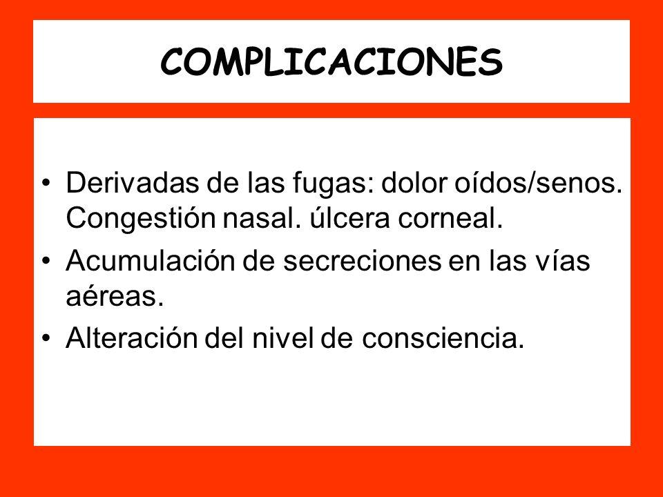COMPLICACIONES Derivadas de las fugas: dolor oídos/senos. Congestión nasal. úlcera corneal. Acumulación de secreciones en las vías aéreas. Alteración