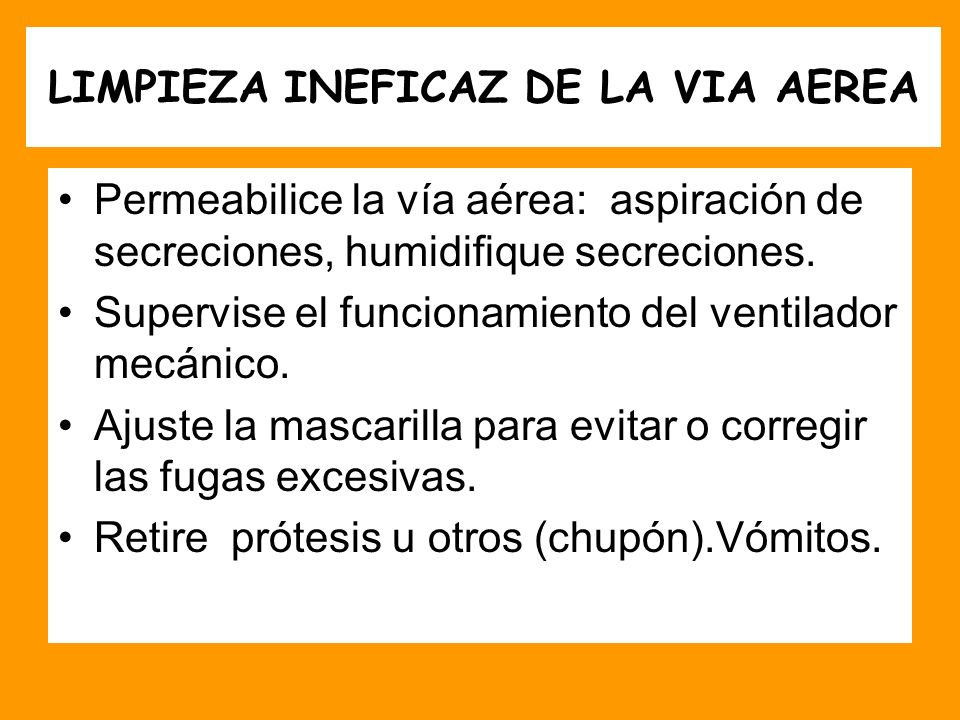 LIMPIEZA INEFICAZ DE LA VIA AEREA Permeabilice la vía aérea: aspiración de secreciones, humidifique secreciones. Supervise el funcionamiento del venti