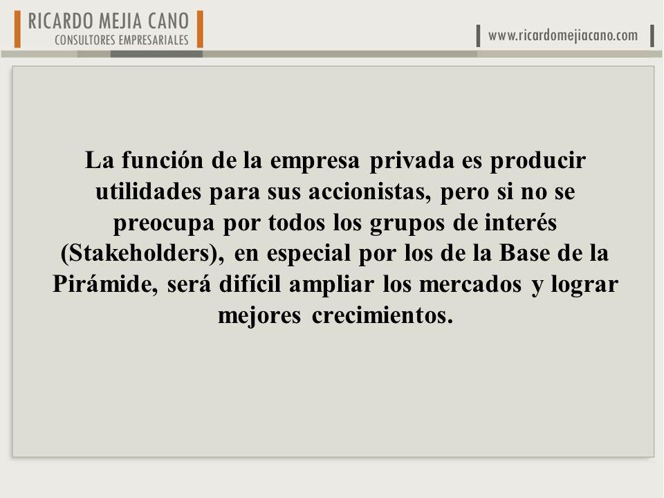 La función de la empresa privada es producir utilidades para sus accionistas, pero si no se preocupa por todos los grupos de interés (Stakeholders), en especial por los de la Base de la Pirámide, será difícil ampliar los mercados y lograr mejores crecimientos.