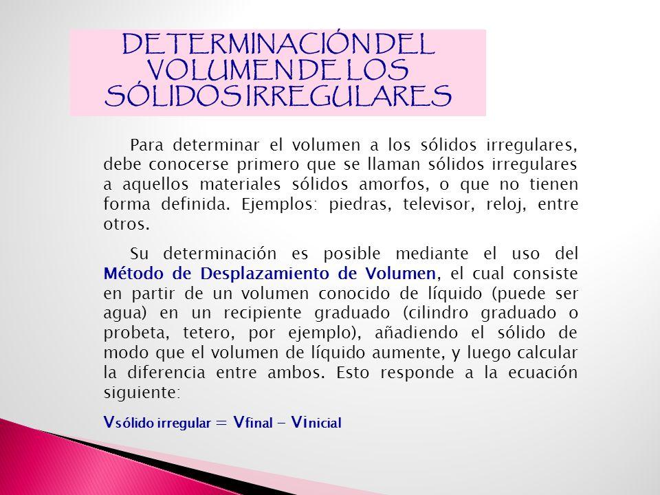 DETERMINACIÓN DEL VOLUMEN DE LOS SÓLIDOS IRREGULARES Para determinar el volumen a los sólidos irregulares, debe conocerse primero que se llaman sólidos irregulares a aquellos materiales sólidos amorfos, o que no tienen forma definida.