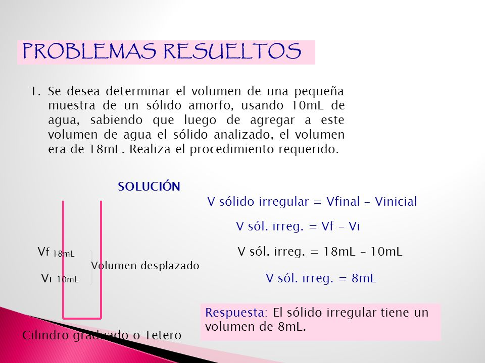PROBLEMAS RESUELTOS 1.Se desea determinar el volumen de una pequeña muestra de un sólido amorfo, usando 10mL de agua, sabiendo que luego de agregar a este volumen de agua el sólido analizado, el volumen era de 18mL.