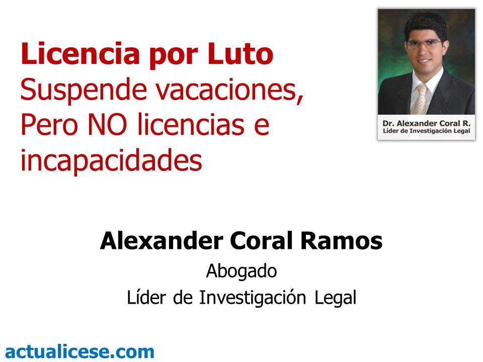 actualicese.com Licencia por Luto Suspende vacaciones, Pero NO licencias e incapacidades Alexander Coral Ramos Abogado Líder de Investigación Legal