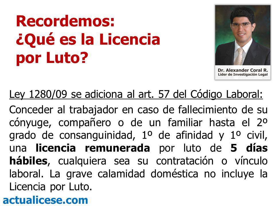 actualicese.com Recordemos: ¿Qué es la Licencia por Luto? Ley 1280/09 se adiciona al art. 57 del Código Laboral: Conceder al trabajador en caso de fal