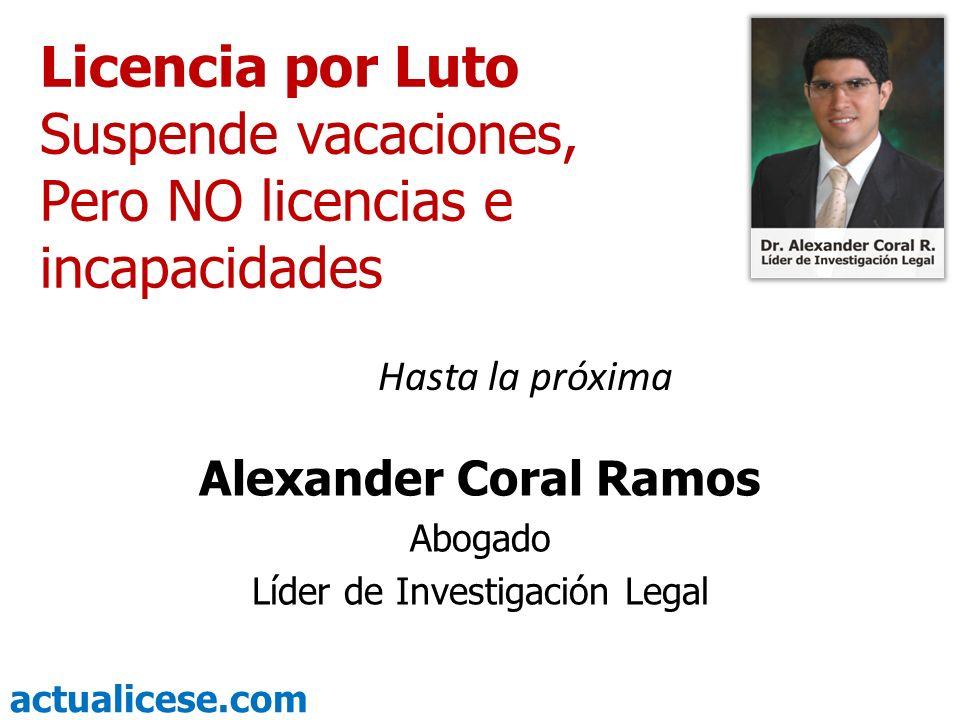 actualicese.com Licencia por Luto Suspende vacaciones, Pero NO licencias e incapacidades Alexander Coral Ramos Abogado Líder de Investigación Legal Ha