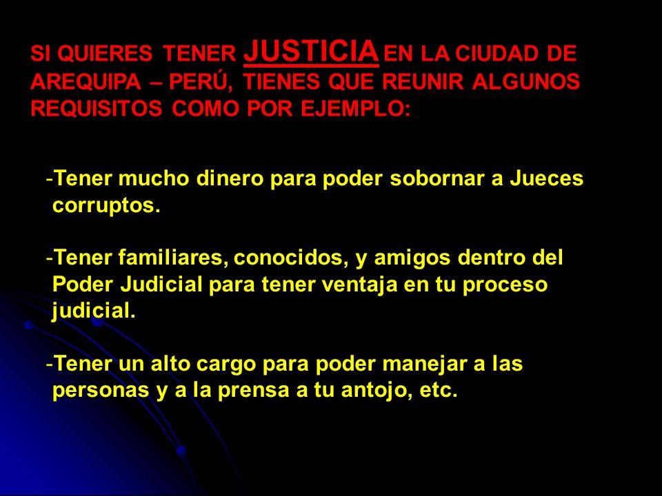 SI QUIERES TENER JUSTICIA EN LA CIUDAD DE AREQUIPA – PERÚ, TIENES QUE REUNIR ALGUNOS REQUISITOS COMO POR EJEMPLO: -Tener mucho dinero para poder sobornar a Jueces corruptos.