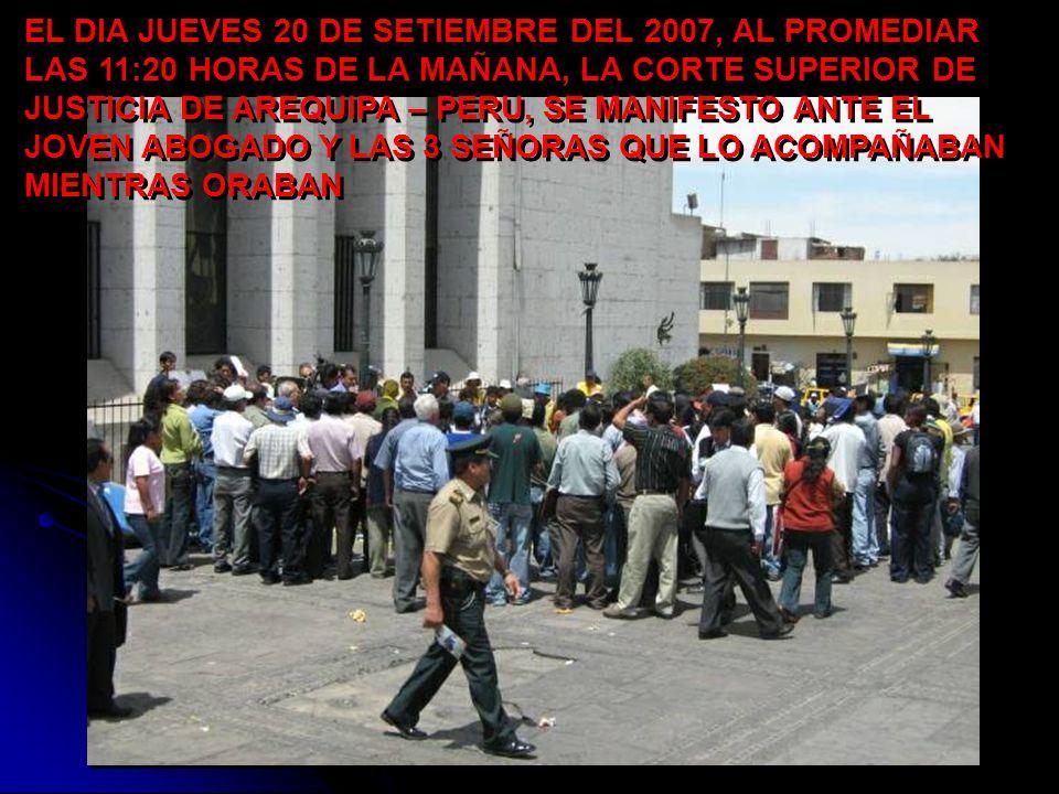 EL DIA JUEVES 20 DE SETIEMBRE DEL 2007, AL PROMEDIAR LAS 11:20 HORAS DE LA MAÑANA, LA CORTE SUPERIOR DE JUSTICIA DE AREQUIPA – PERU, SE MANIFESTO ANTE EL JOVEN ABOGADO Y LAS 3 SEÑORAS QUE LO ACOMPAÑABAN MIENTRAS ORABAN