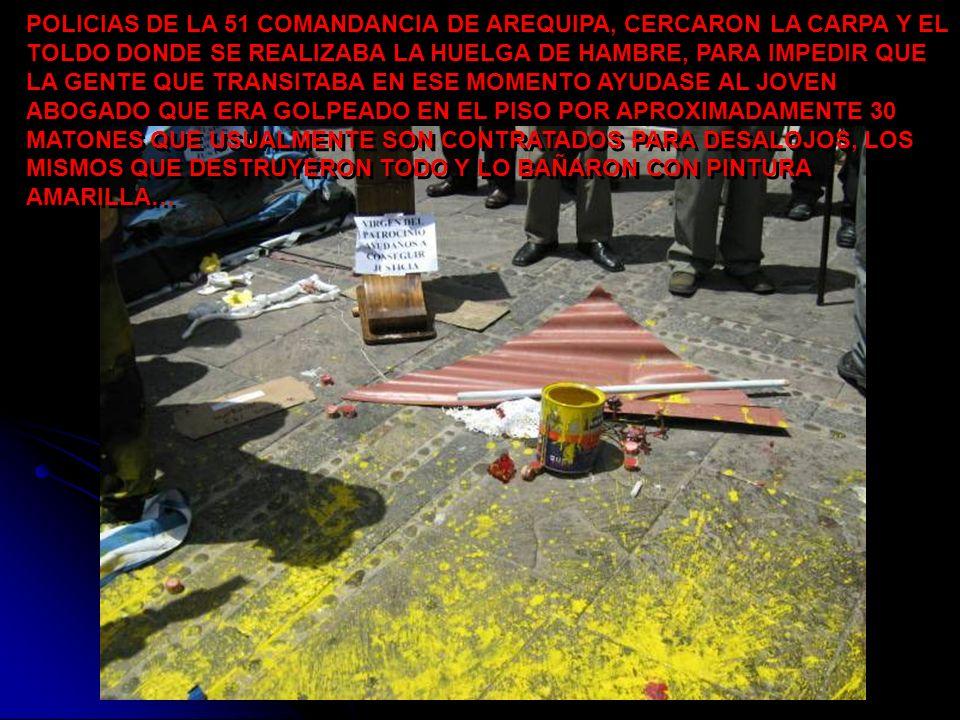 POLICIAS DE LA 51 COMANDANCIA DE AREQUIPA, CERCARON LA CARPA Y EL TOLDO DONDE SE REALIZABA LA HUELGA DE HAMBRE, PARA IMPEDIR QUE LA GENTE QUE TRANSITABA EN ESE MOMENTO AYUDASE AL JOVEN ABOGADO QUE ERA GOLPEADO EN EL PISO POR APROXIMADAMENTE 30 MATONES QUE USUALMENTE SON CONTRATADOS PARA DESALOJOS, LOS MISMOS QUE DESTRUYERON TODO Y LO BAÑARON CON PINTURA AMARILLA…