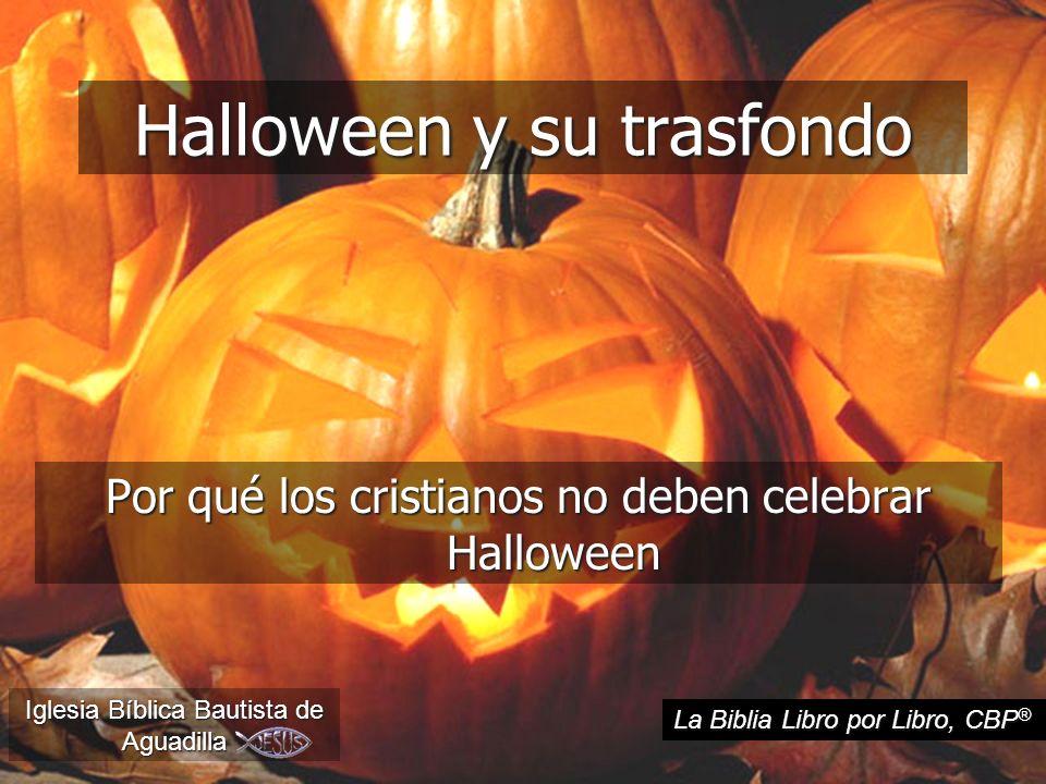 Halloween y su trasfondo Por qué los cristianos no deben celebrar Halloween Iglesia Bíblica Bautista de Aguadilla La Biblia Libro por Libro, CBP ®