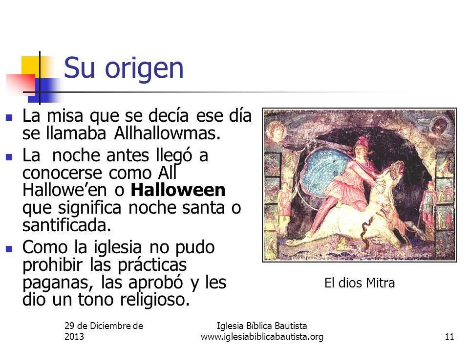 29 de Diciembre de 2013 Iglesia Bíblica Bautista www.iglesiabiblicabautista.org11 Su origen La misa que se decía ese día se llamaba Allhallowmas. La n
