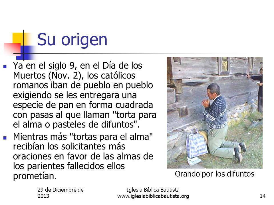 29 de Diciembre de 2013 Iglesia Bíblica Bautista www.iglesiabiblicabautista.org14 Su origen Ya en el siglo 9, en el Día de los Muertos (Nov. 2), los c