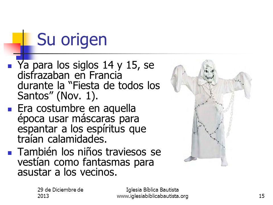 29 de Diciembre de 2013 Iglesia Bíblica Bautista www.iglesiabiblicabautista.org15 Su origen Ya para los siglos 14 y 15, se disfrazaban en Francia dura