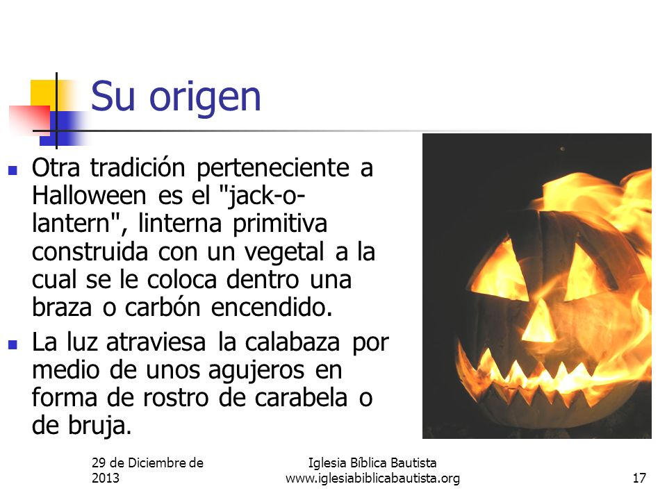 29 de Diciembre de 2013 Iglesia Bíblica Bautista www.iglesiabiblicabautista.org17 Su origen Otra tradición perteneciente a Halloween es el