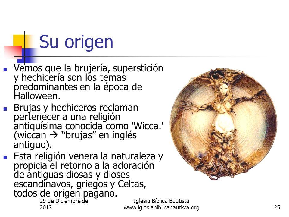 29 de Diciembre de 2013 Iglesia Bíblica Bautista www.iglesiabiblicabautista.org25 Su origen Vemos que la brujería, superstición y hechicería son los t