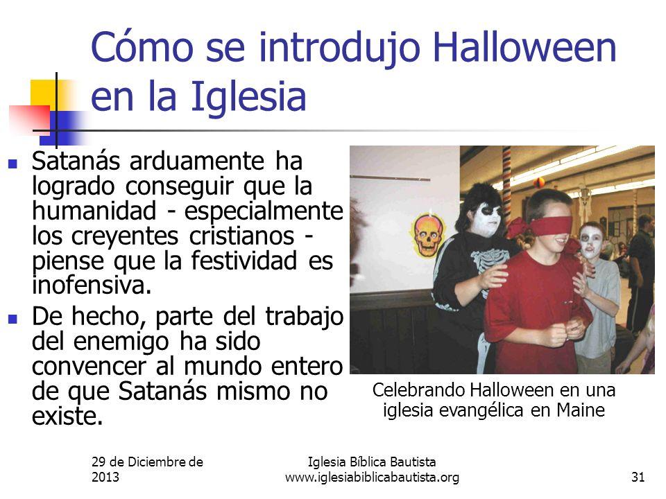 29 de Diciembre de 2013 Iglesia Bíblica Bautista www.iglesiabiblicabautista.org31 Cómo se introdujo Halloween en la Iglesia Satanás arduamente ha logr