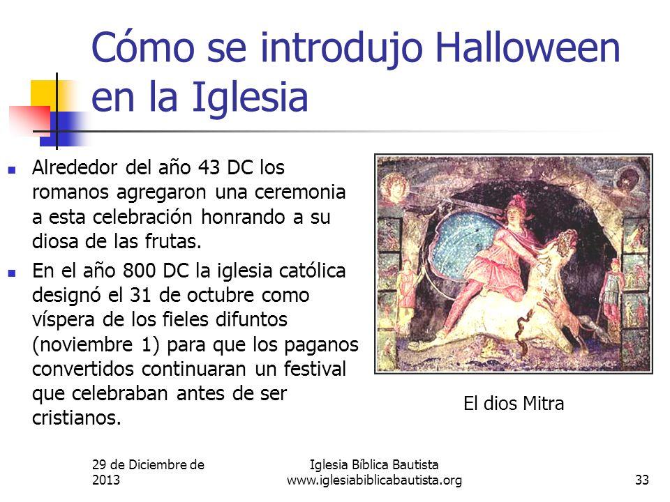 29 de Diciembre de 2013 Iglesia Bíblica Bautista www.iglesiabiblicabautista.org33 Cómo se introdujo Halloween en la Iglesia Alrededor del año 43 DC lo