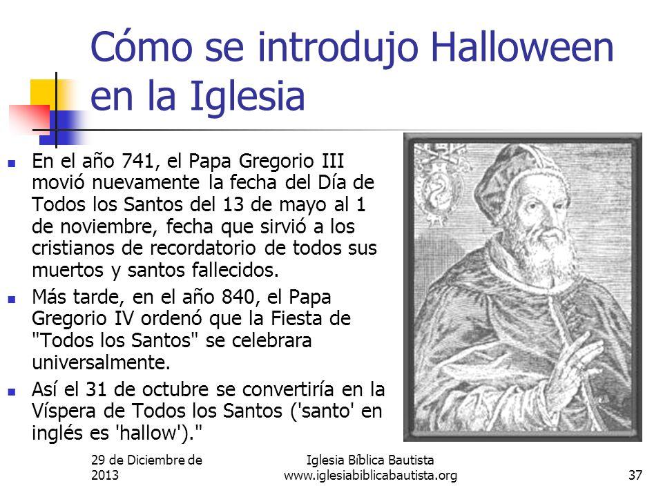 29 de Diciembre de 2013 Iglesia Bíblica Bautista www.iglesiabiblicabautista.org37 Cómo se introdujo Halloween en la Iglesia En el año 741, el Papa Gre