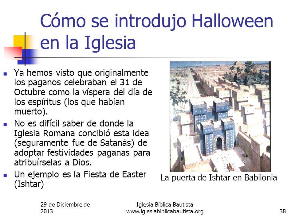29 de Diciembre de 2013 Iglesia Bíblica Bautista www.iglesiabiblicabautista.org38 Cómo se introdujo Halloween en la Iglesia Ya hemos visto que origina