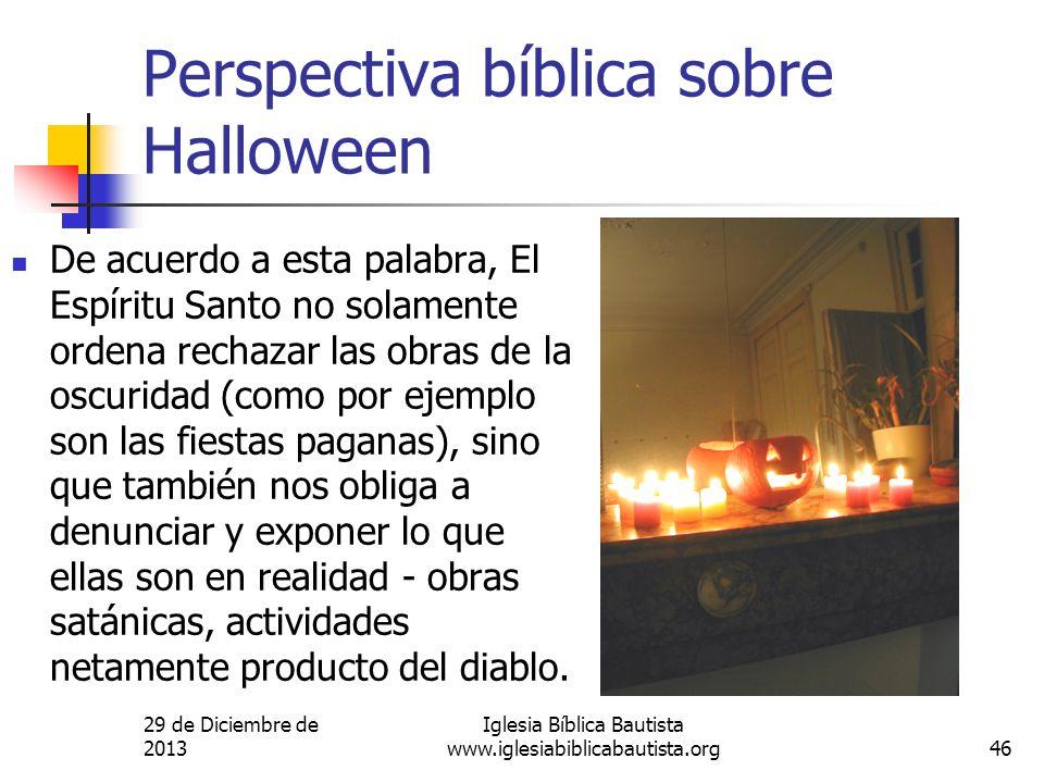 29 de Diciembre de 2013 Iglesia Bíblica Bautista www.iglesiabiblicabautista.org46 Perspectiva bíblica sobre Halloween De acuerdo a esta palabra, El Es