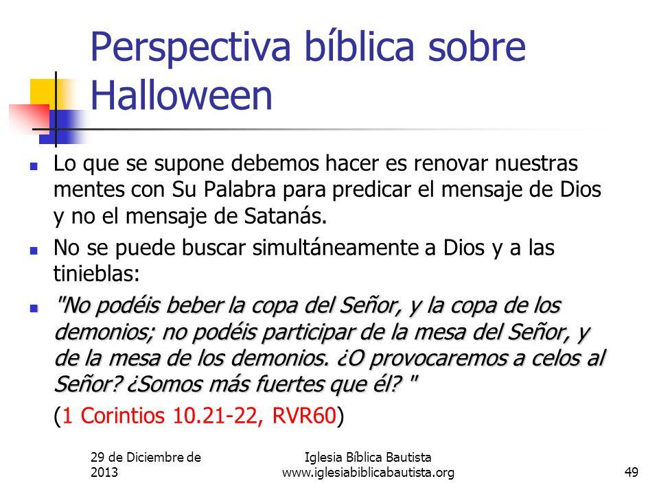 29 de Diciembre de 2013 Iglesia Bíblica Bautista www.iglesiabiblicabautista.org49 Perspectiva bíblica sobre Halloween Lo que se supone debemos hacer e