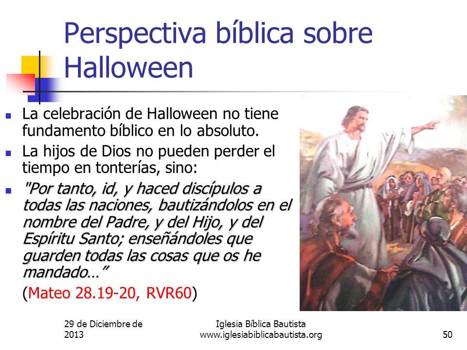29 de Diciembre de 2013 Iglesia Bíblica Bautista www.iglesiabiblicabautista.org50 Perspectiva bíblica sobre Halloween La celebración de Halloween no t