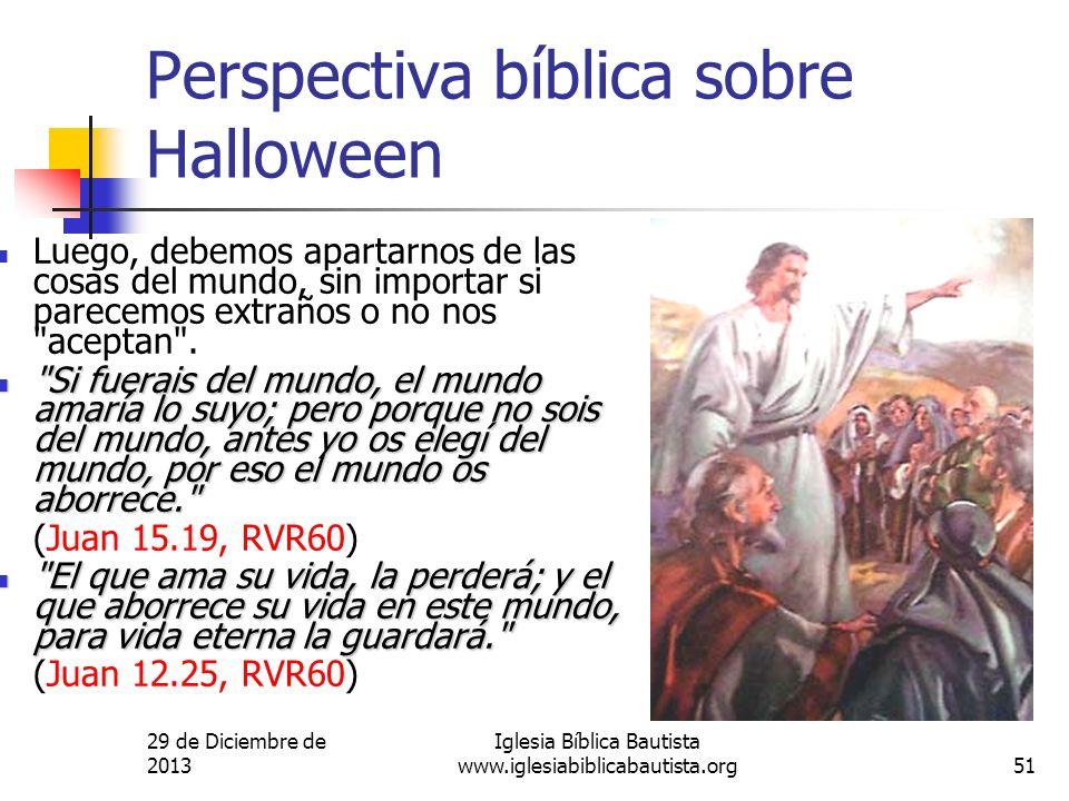 29 de Diciembre de 2013 Iglesia Bíblica Bautista www.iglesiabiblicabautista.org51 Perspectiva bíblica sobre Halloween Luego, debemos apartarnos de las
