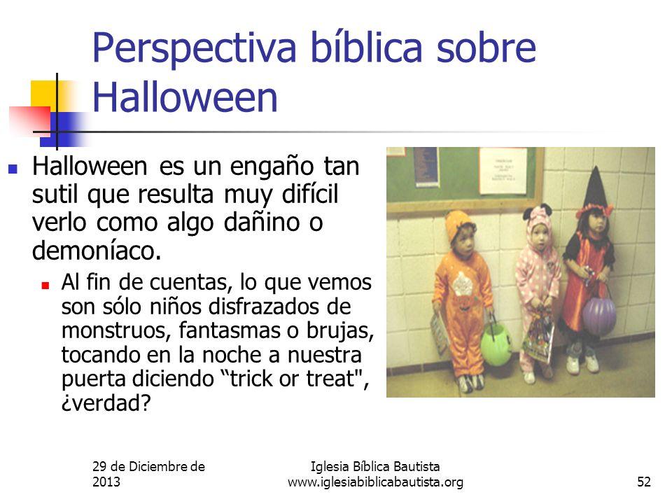 29 de Diciembre de 2013 Iglesia Bíblica Bautista www.iglesiabiblicabautista.org52 Perspectiva bíblica sobre Halloween Halloween es un engaño tan sutil