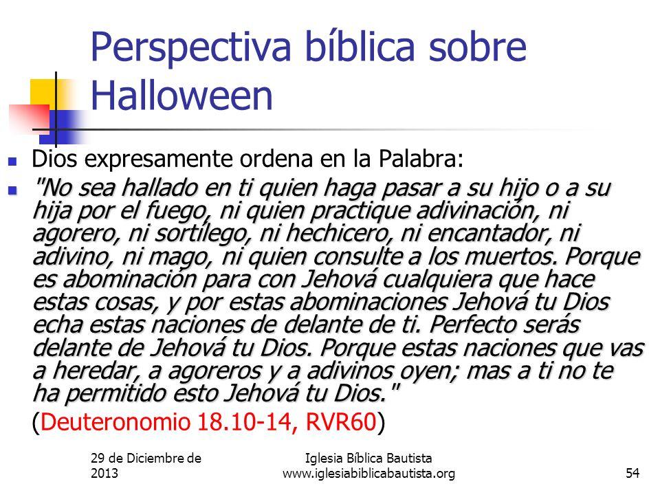 29 de Diciembre de 2013 Iglesia Bíblica Bautista www.iglesiabiblicabautista.org54 Perspectiva bíblica sobre Halloween Dios expresamente ordena en la P