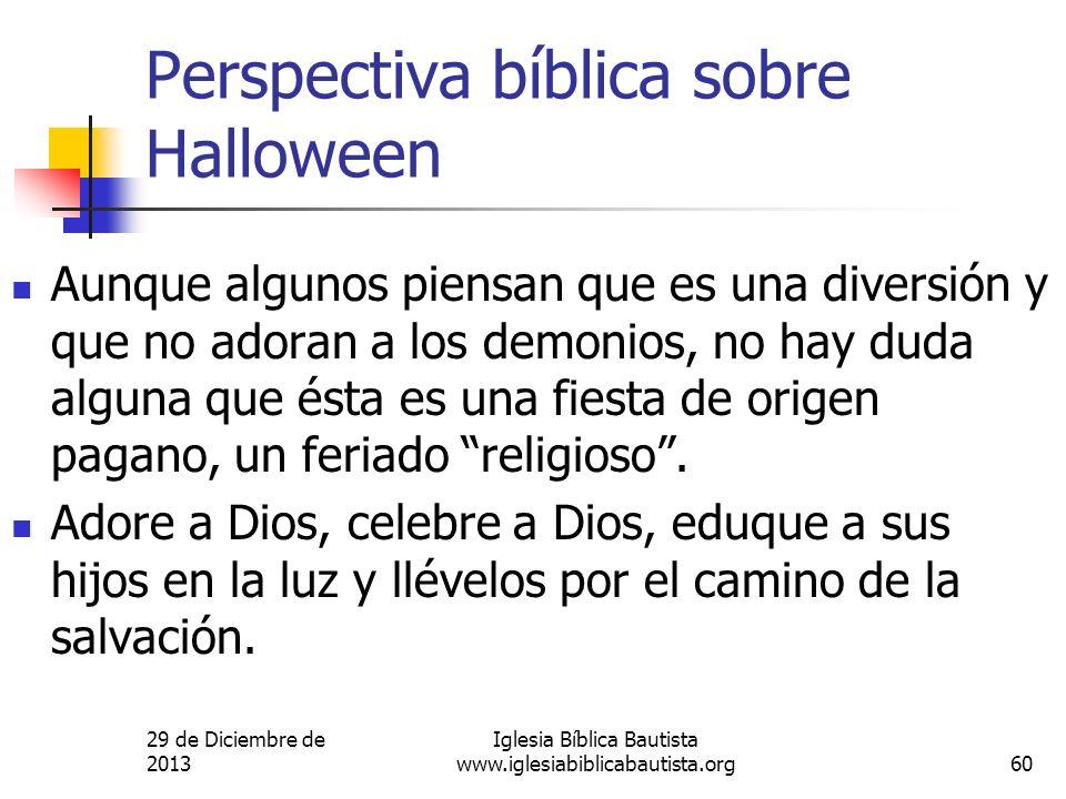 29 de Diciembre de 2013 Iglesia Bíblica Bautista www.iglesiabiblicabautista.org60 Perspectiva bíblica sobre Halloween Aunque algunos piensan que es un
