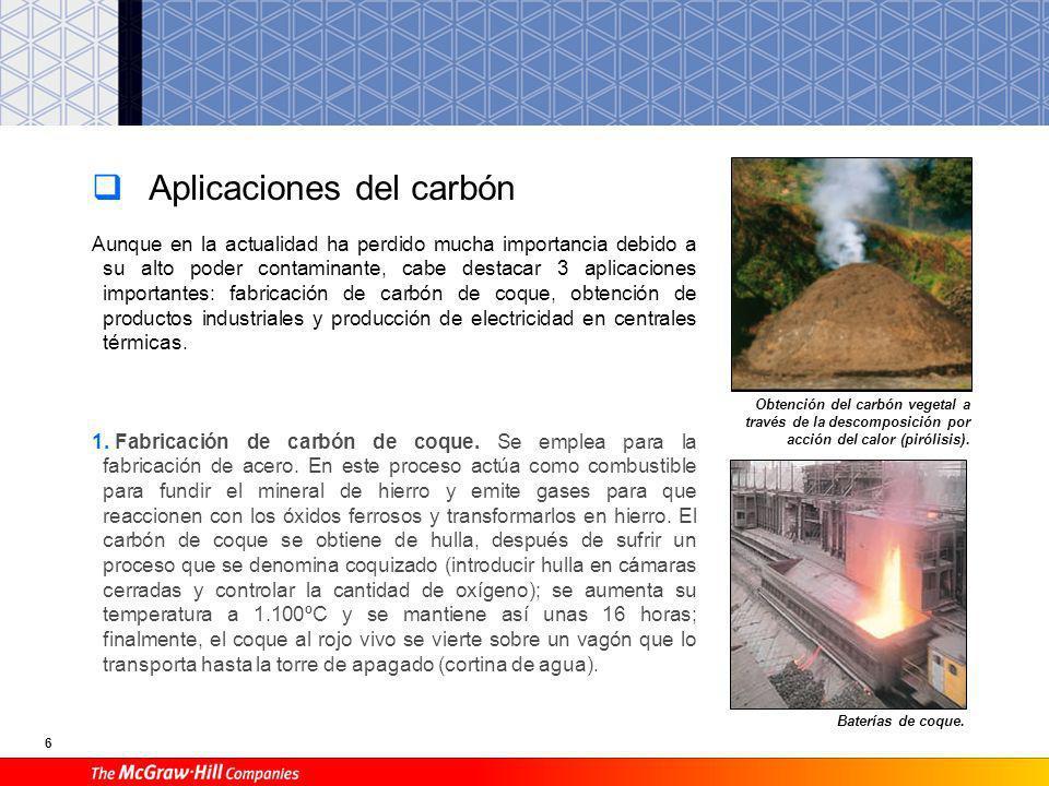 6 Aplicaciones del carbón Aunque en la actualidad ha perdido mucha importancia debido a su alto poder contaminante, cabe destacar 3 aplicaciones importantes: fabricación de carbón de coque, obtención de productos industriales y producción de electricidad en centrales térmicas.