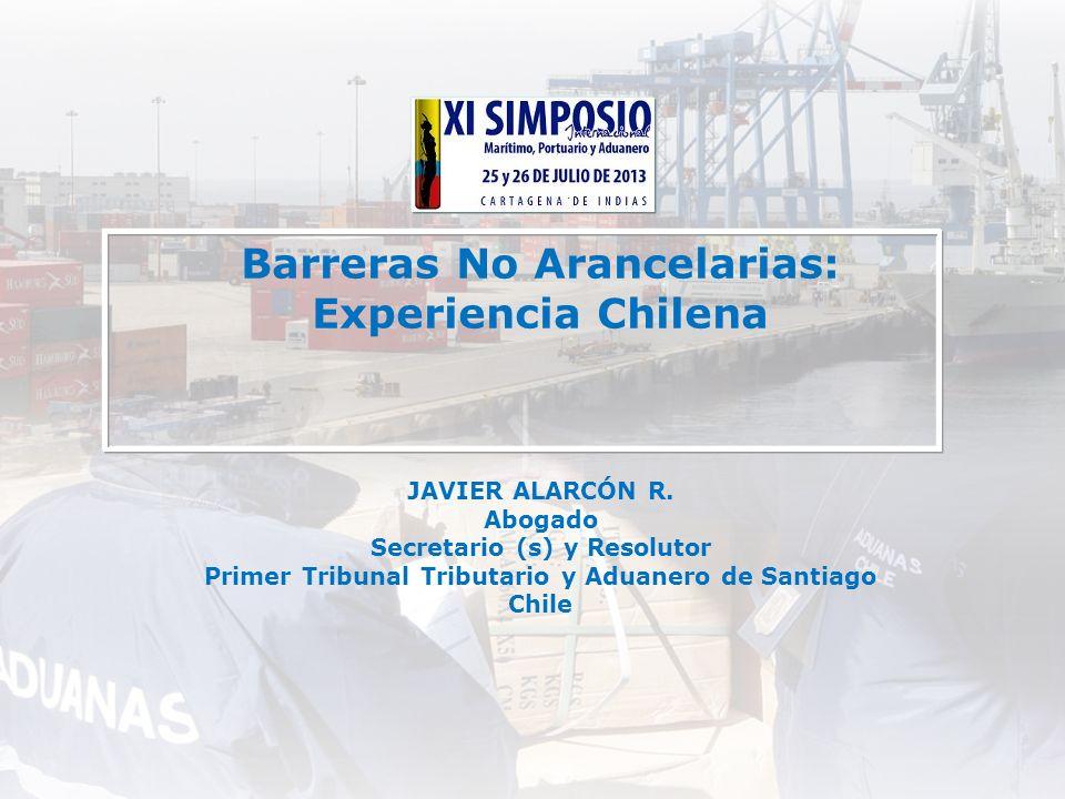 Barreras No Arancelarias: Experiencia Chilena JAVIER ALARCÓN R. Abogado Secretario (s) y Resolutor Primer Tribunal Tributario y Aduanero de Santiago C