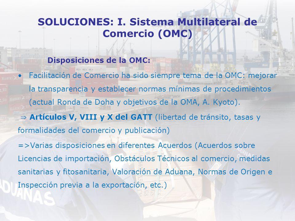 SOLUCIONES: I. Sistema Multilateral de Comercio (OMC) Disposiciones de la OMC: Facilitación de Comercio ha sido siempre tema de la OMC: mejorar la tra