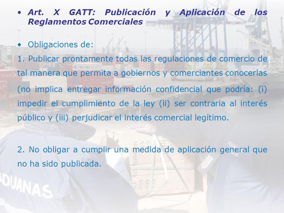 Art. X GATT: Publicación y Aplicación de los Reglamentos Comerciales Obligaciones de: 1. Publicar prontamente todas las regulaciones de comercio de ta
