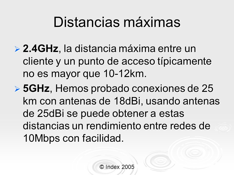 © Index 2005 Distancias máximas 2.4GHz, la distancia máxima entre un cliente y un punto de acceso típicamente no es mayor que 10-12km. 2.4GHz, la dist