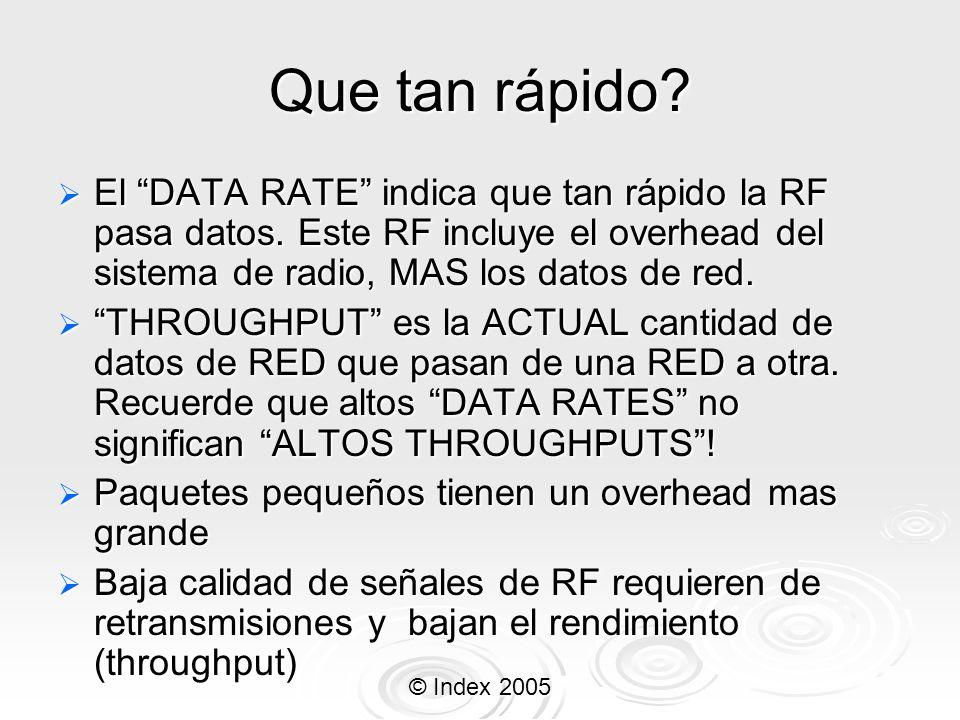 © Index 2005 Que tan rápido? El DATA RATE indica que tan rápido la RF pasa datos. Este RF incluye el overhead del sistema de radio, MAS los datos de r