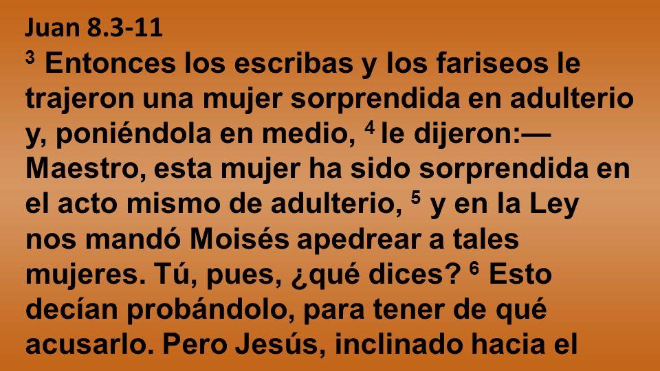 Juan 8.3-11 3 Entonces los escribas y los fariseos le trajeron una mujer sorprendida en adulterio y, poniéndola en medio, 4 le dijeron: Maestro, esta