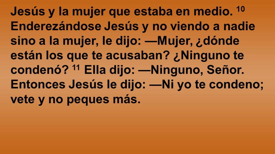 Jesús y la mujer que estaba en medio. 10 Enderezándose Jesús y no viendo a nadie sino a la mujer, le dijo: Mujer, ¿dónde están los que te acusaban? ¿N