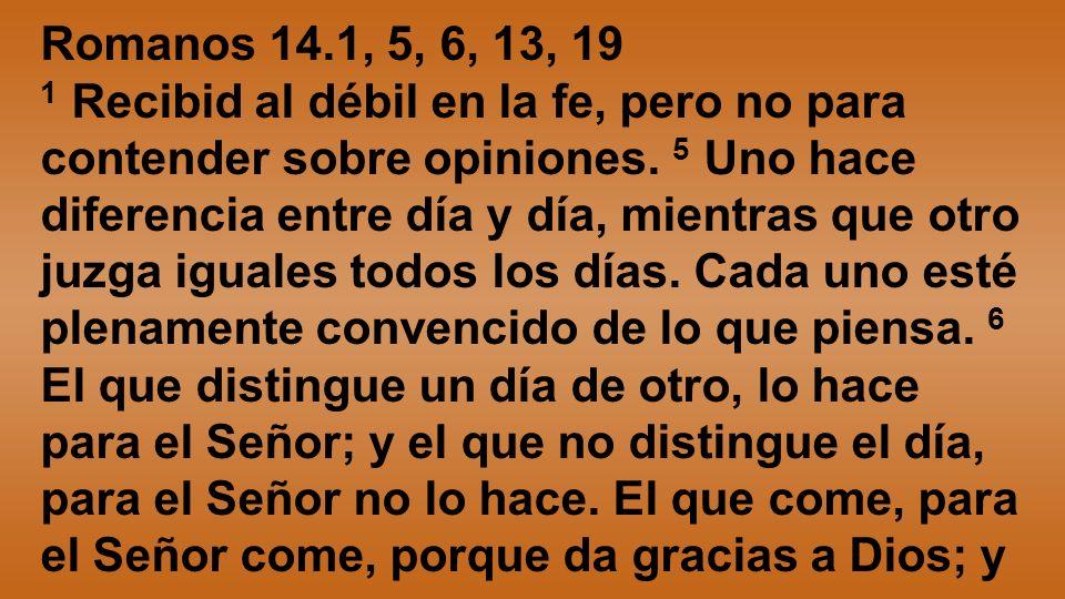 Romanos 14.1, 5, 6, 13, 19 1 Recibid al débil en la fe, pero no para contender sobre opiniones. 5 Uno hace diferencia entre día y día, mientras que ot